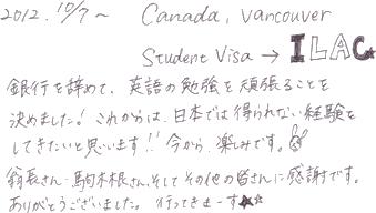 銀行を辞めて、英語の勉強を頑張ることを決めました!これからは日本では得られない経験をしてきたいと思います!!今日から、楽しみです。翁長さん、駒木根さん、そしてその他の皆さんに感謝です。ありがとうございました。行ってきまーす★